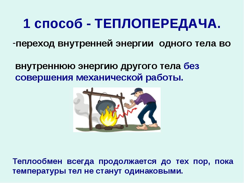 1 способ - ТЕПЛОПЕРЕДАЧА. переход внутренней энергии одного тела во внутренню...