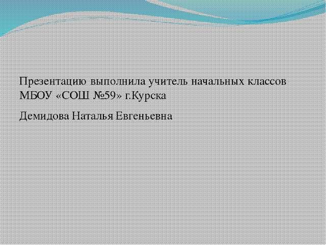 Презентацию выполнила учитель начальных классов МБОУ «СОШ №59» г.Курска Деми...