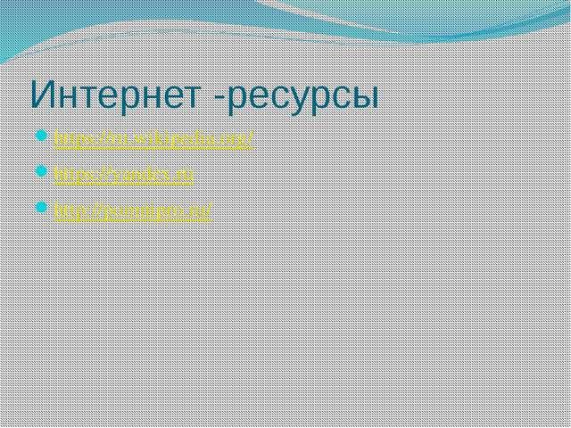 Интернет -ресурсы https://ru.wikipedia.org/ https://yandex.ru http://pomnipro...