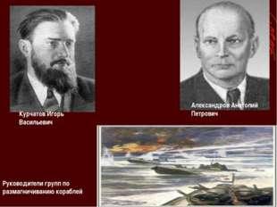 Александров Анатолий Петрович Курчатов Игорь Васильевич Руководители групп по