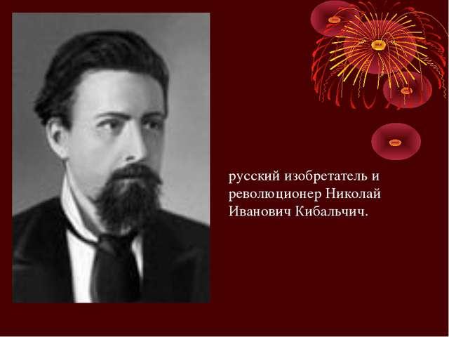 русский изобретатель и революционер Николай Иванович Кибальчич.