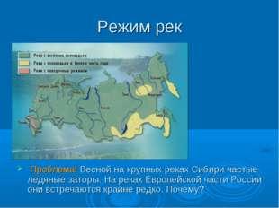 Режим рек Проблема! Весной на крупных реках Сибири частые ледяные заторы. На
