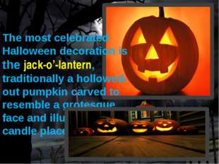 The most celebrated Halloween decoration is the jack-o'-lantern, traditionall