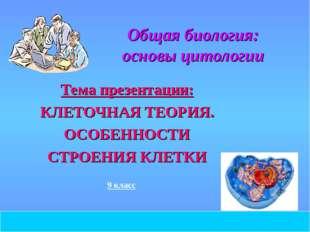 2008 год Общая биология: основы цитологии Тема презентации: КЛЕТОЧНАЯ ТЕОРИЯ.