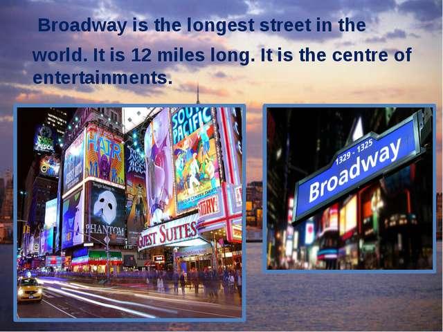Broadway is the longest street in the world. It is 12 miles long. It is the...