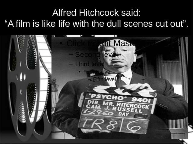 "Alfred Hitchcock said: ""A film is like life with the dull scenes cut out""."