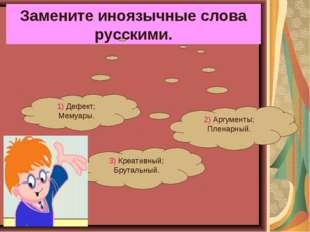 Замените иноязычные слова русскими. 3) Креативный; Брутальный. 2) Аргументы;