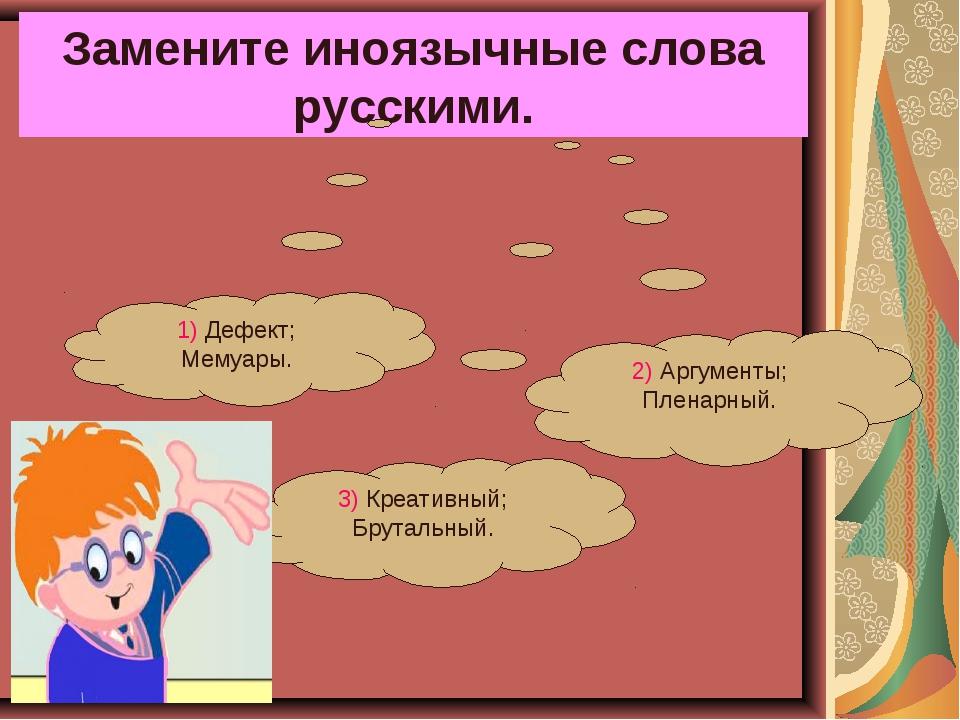 Замените иноязычные слова русскими. 3) Креативный; Брутальный. 2) Аргументы;...