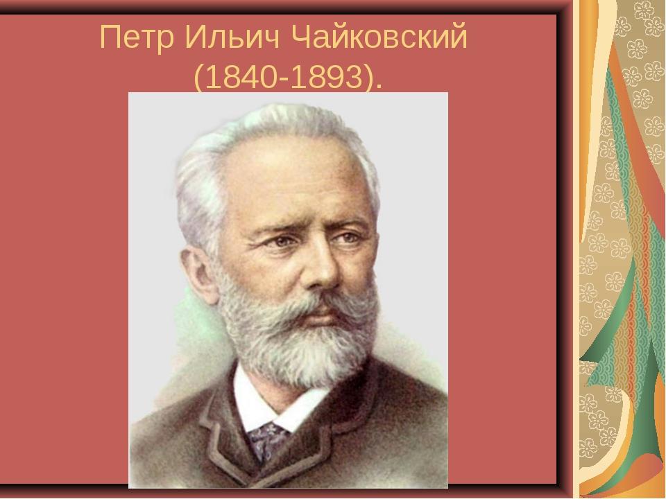 Петр Ильич Чайковский (1840-1893).