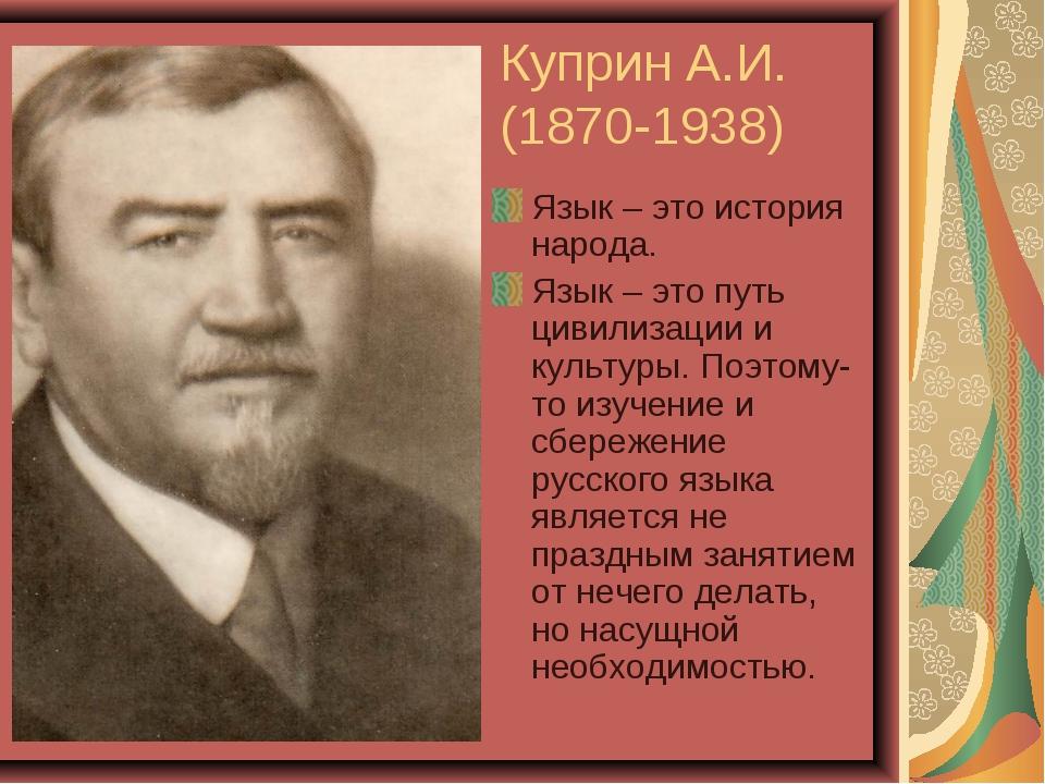 Куприн А.И. (1870-1938) Язык – это история народа. Язык – это путь цивилизаци...