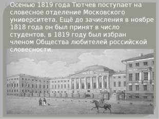 Осенью 1819 года Тютчев поступает на словесное отделение Московского универс
