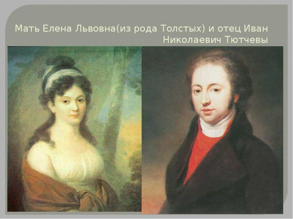 Мать Елена Львовна(из рода Толстых) и отец Иван Николаевич Тютчевы