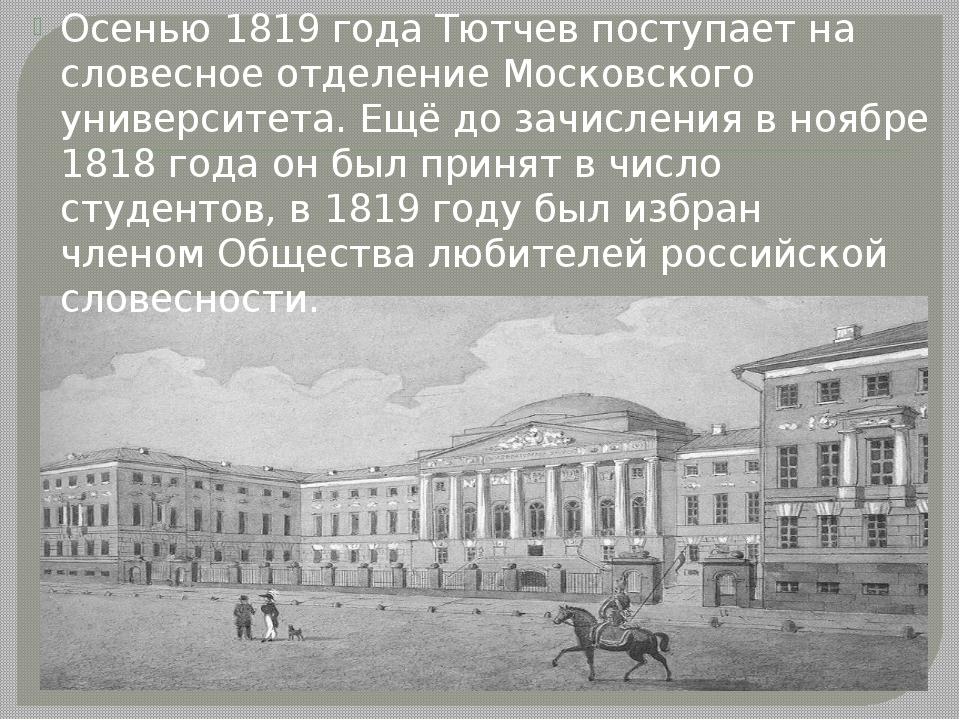 Осенью 1819 года Тютчев поступает на словесное отделение Московского универс...