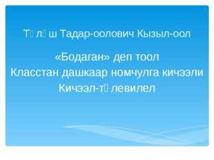 Түлүш Тадар-оолович Кызыл-оол «Бодаган» деп тоол Класстан дашкаар номчулга ки