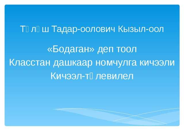Түлүш Тадар-оолович Кызыл-оол «Бодаган» деп тоол Класстан дашкаар номчулга ки...
