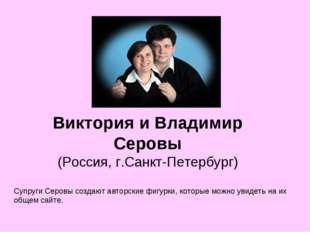 Виктория и Владимир Серовы (Россия, г.Санкт-Петербург) Супруги Серовы создают