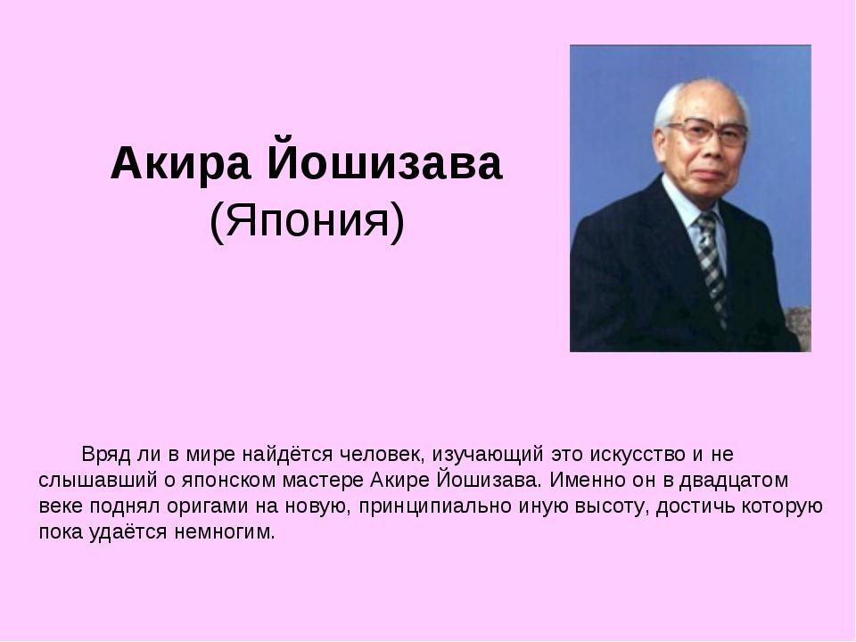 Акира Йошизава (Япония)  Вряд ли в мире найдётся человек, изучающий это ис...