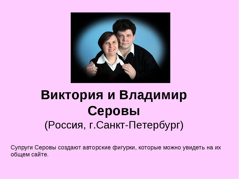 Виктория и Владимир Серовы (Россия, г.Санкт-Петербург) Супруги Серовы создают...
