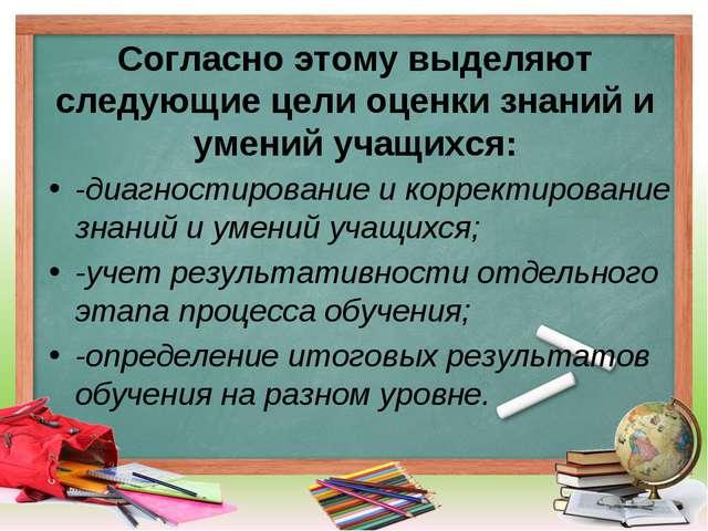 Согласно этому выделяют следующие цели оценки знаний и умений учащихся: -диаг...