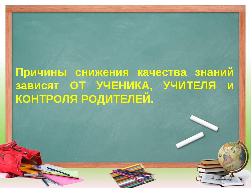 Причины снижения качества знаний зависят ОТ УЧЕНИКА, УЧИТЕЛЯ и КОНТРОЛЯ РОДИТ...