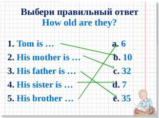 Выбери правильный ответ How old are they? 1. Tom is … a. 6 2. His mother is …