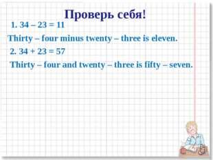 1. 34 – 23 = 11 Thirty – four minus twenty – three is eleven. 2. 34 + 23 = 5
