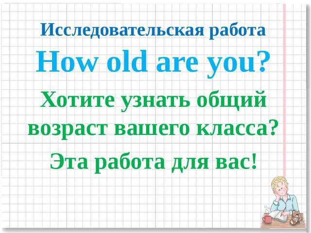 Исследовательская работа How old are you? Хотите узнать общий возраст вашего...