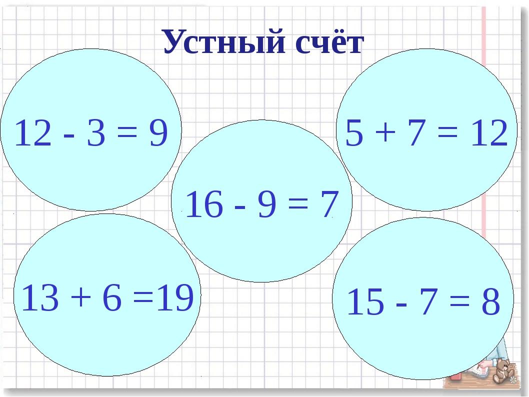 16 - 9 = 7 5 + 7 = 12 12 - 3 = 9 13 + 6 =19 15 - 7 = 8 Устный счёт