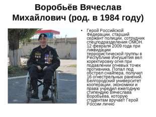 Воробьёв Вячеслав Михайлович(род. в 1984 году) Герой Российской Федерации, с