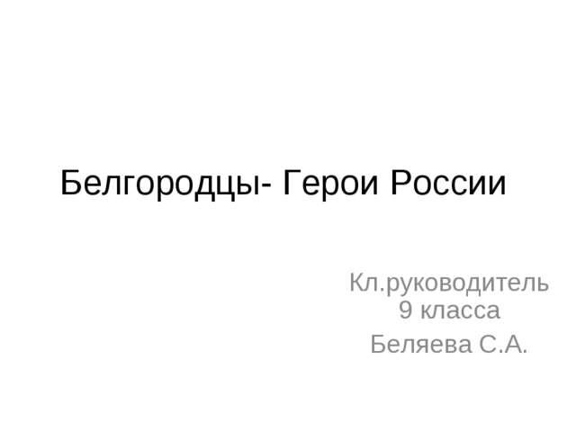 Белгородцы- Герои России Кл.руководитель 9 класса Беляева С.А.
