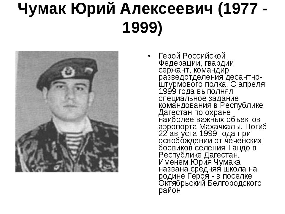 Чумак Юрий Алексеевич (1977 - 1999)  Герой Российской Федерации, гвардии сер...