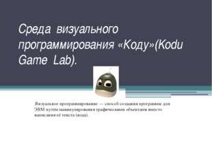 Среда визуального программирования «Коду»(Kodu Game Lab). Визуальное программ