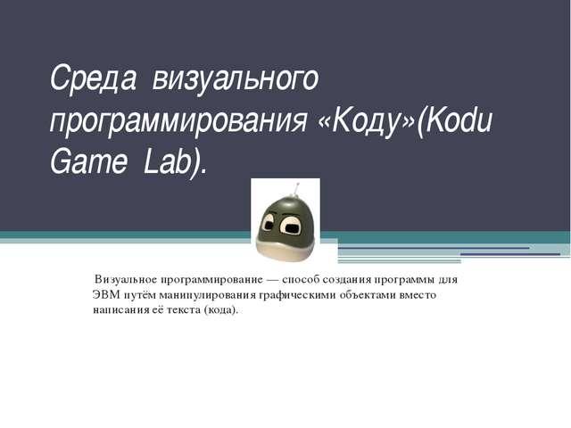 Среда визуального программирования «Коду»(Kodu Game Lab). Визуальное программ...
