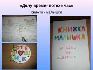 «Делу время- потехе час» Книжки - малышки