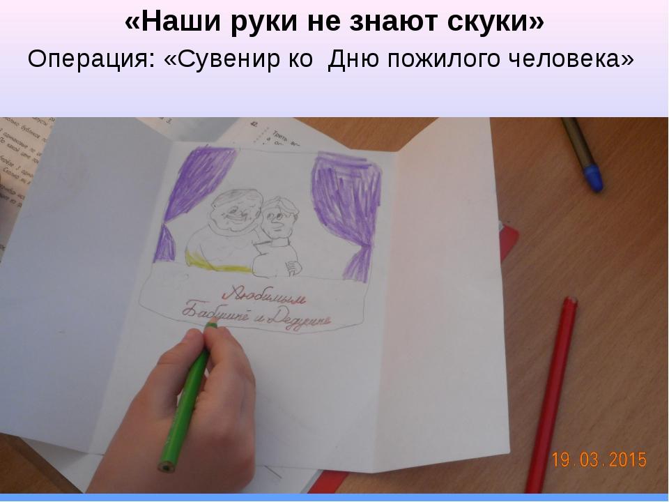 «Наши руки не знают скуки» Операция: «Сувенир ко Дню пожилого человека»