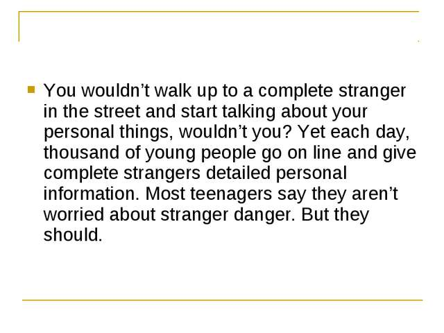 You wouldn't walk up to a complete stranger in the street and start talking a...