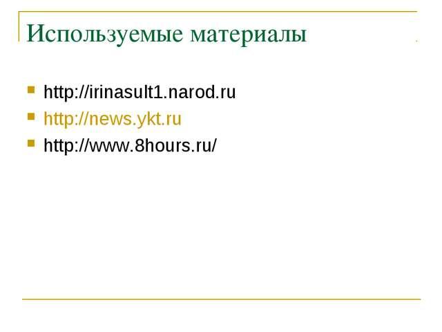 Используемые материалы http://irinasult1.narod.ru http://news.ykt.ru http://w...