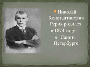 Николай Константинович Рерих родился в 1874 году в Санкт-Петербурге