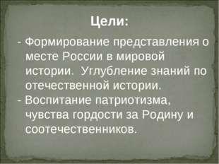 Цели: - Формирование представления о месте России в мировой истории. Углублен