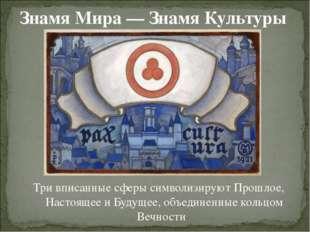 Знамя Мира — Знамя Культуры Три вписанные сферы символизируют Прошлое, Настоя
