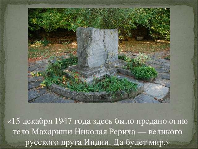 «15 декабря 1947 года здесь было предано огню тело Махариши Николая Рериха —...