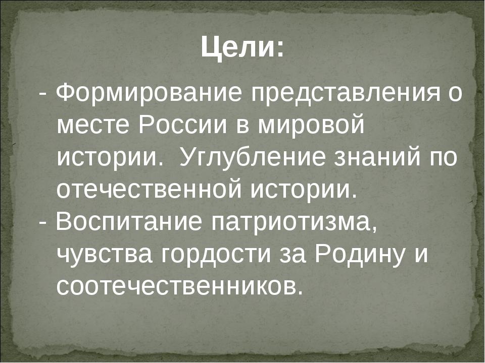 Цели: - Формирование представления о месте России в мировой истории. Углублен...