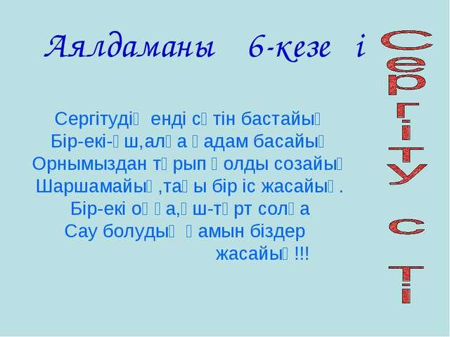 Аялдаманың 6-кезеңі Сергітудің енді сәтін бастайық Бір-екі-үш,алға қадам баса...