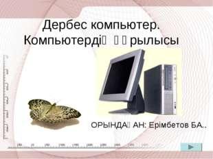 Дербес компьютер. Компьютердің құрылысы ОРЫНДАҒАН: Ерімбетов БА..