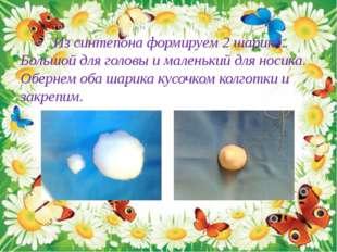 Из синтепона формируем 2 шарика. Большой для головы и маленький для носика.
