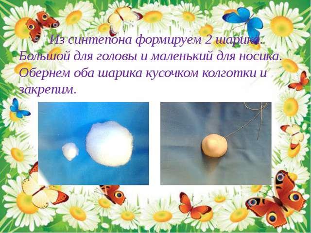 Из синтепона формируем 2 шарика. Большой для головы и маленький для носика....