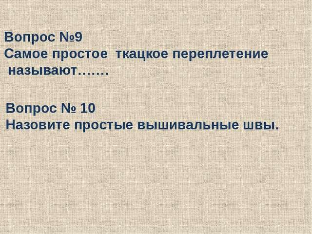 Вопрос № 10 Назовите простые вышивальные швы. Вопрос №9 Самое простое ткацкое...