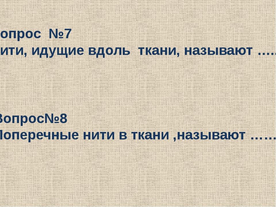 Вопрос №7 Нити, идущие вдоль ткани, называют ….. Вопрос№8 Поперечные нити в т...