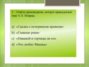 1.Отметь произведение, которое принадлежит перу Е.Л. Шварца. a)«Сказка о по