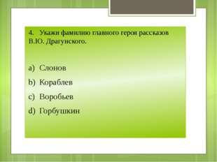 4.Укажи фамилию главного героя рассказов В.Ю. Драгунского. a)Слонов b)Кора